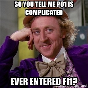 Willy Wonka - So you tell me PO1 is complicated Ever entered FI1?