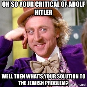 Willy Wonka - OH SO YOUR CRITICAL OF ADOLF HITLER WELL THEN WHAT'S YOUR SOLUTION TO THE JEWISH PROBLEM?