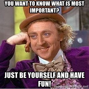 Willy Wonka - You want to know what is most important? Just be yourself and have fun!