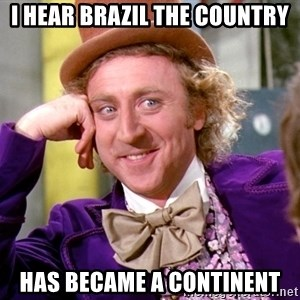 Willy Wonka - I hear Brazil the country Has became a continent