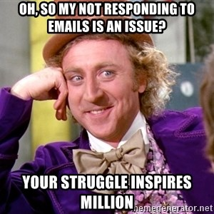 Willy Wonka - Oh, so my not responding to emails is an issue? Your struggle inspires million