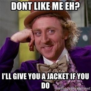 Willy Wonka - Dont like me eh? I'll give you a jacket if you do