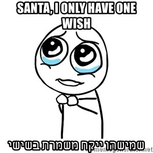 pleaseguy  - Santa, I only have one wish שמישהו ייקח משמרת בשישי