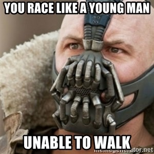 Bane - You race like a young man unable to walk