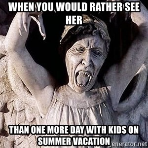 Weeping angel meme - when you would rather see her than one more day with kids on summer vacation