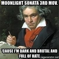 beethoven - Moonlight sonata 3rd mov. 'Cause I'm dark and brutal and full of hate