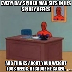 and im just sitting here masterbating - every day spider man sits in his spidey office and thinks about your weight loss needs. Because he cares.