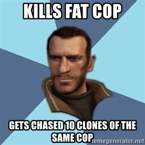 Niko - Kills fat cop Gets chased 10 clones of the same cop