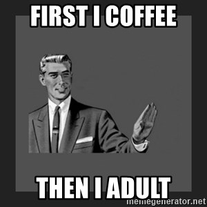 kill yourself guy blank - first i coffee then i adult