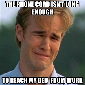 90s Problems - The phone cord isn't long enough  to reach my bed  from work