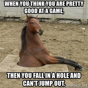 Hole Horse - When you think you are pretty good at a game,  then you fall in a hole and can't jump out.