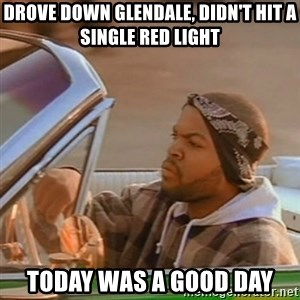 Good Day Ice Cube - drove down glendale, didn't hit a single red light today was a good day