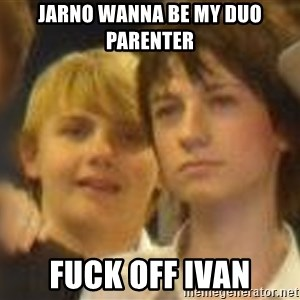 Thoughtful Child - Jarno wanna be my Duo PArenter Fuck off Ivan