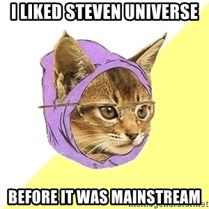 Hipster Cat - I liked Steven Universe Before it was mainstream