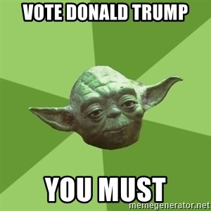 Advice Yoda Gives - Vote donald trump you must