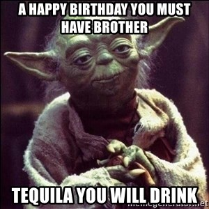 Advice Yoda - A HAPPY BIRTHDAY YOU MUST HAVE BROTHER  TEQUILA YOU WILL DRINK