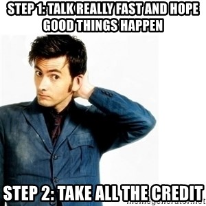 Doctor Who - Step 1: Talk really fast and hope good things happen Step 2: Take all the credit