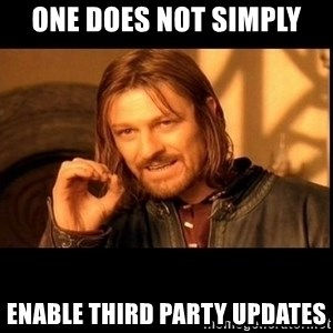one does not  - ONE DOES NOT SIMPLY ENABLE THIRD PARTY UPDATES
