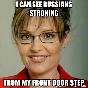Sarah Palin - I can see Russians stroking from my front door step