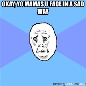 Okay Guy - okay, yo mamas u face in a sad way