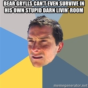 Bear Grylls - bear grylls can't even survive in his own stupid darn livin' room