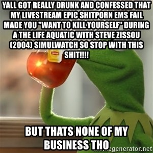 "Kermit The Frog Drinking Tea - yall got really drunk and confessed that my livestream Epic Shitporn EMS Fail made you ""want to kill yourself"" during a The Life Aquatic with Steve Zissou (2004) simulwatch so stop with this shit!!!! but thats none of my business tho"