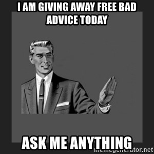kill yourself guy blank - I am giving away free bad advice today ask me anything