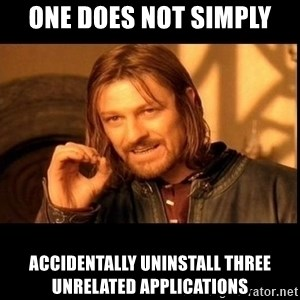 one does not  - ONE DOES NOT SIMPLY ACCIDENTALLY UNINSTALL THREE UNRELATED APPLICATIONS