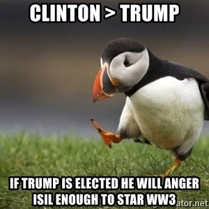 Unpopular Opinion Puffin - clinton > trump if trump is elected he will anger isil enough to star ww3