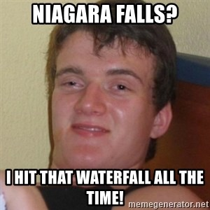 Really highguy - NIAGARA FALLS? I HIT THAT WATERFALL ALL THE TIME!