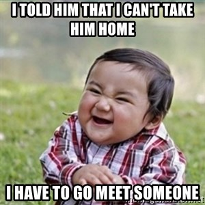 evil plan kid - I told him that I can't take him home i have to go meet someone