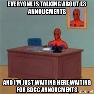 and im just sitting here masterbating - everyone is talking about e3 annoucments and i'm just waiting here waiting for sdcc annoucments