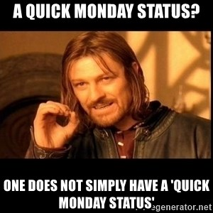 one does not  - A quick Monday status? One does not simply have a 'quick monday status'
