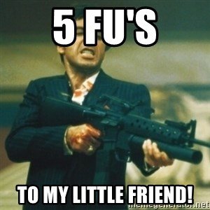 Tony Montana - 5 fu's to my little friend!