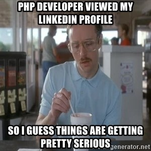 so i guess you could say things are getting pretty serious - PHP DEVELOPER VIEWED MY LINKEDIN PROFILE SO I GUESS THINGS ARE GETTING PRETTY SERIOUS
