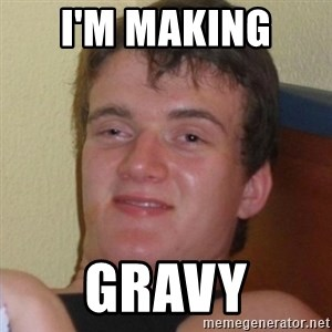 Really highguy - I'm making  gravy