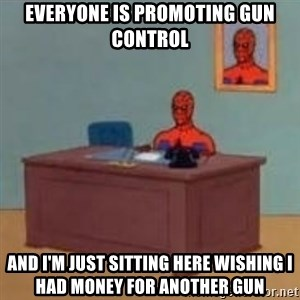 and im just sitting here masterbating - Everyone is promoting gun control And I'm just sitting here wishing I had money for another gun