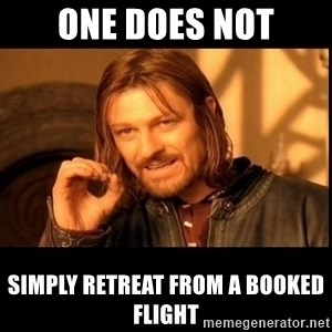 one does not  - one does not simply retreat from a booked flight