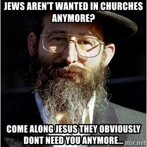 Like-A-Jew - Jews aren't wanted in churches anymore? Come along Jesus they obviously dont need you anymore...
