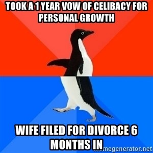 Socially Awesome Awkward Penguin - Took a 1 year vow of celibacy for personal growth Wife filed for divorce 6 months in