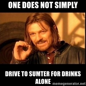 one does not  - One does not simply Drive to sumter for drinks alone