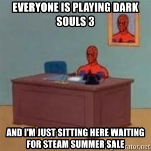 and im just sitting here masterbating - Everyone is playing Dark Souls 3 And I'm just sitting here waiting for Steam Summer Sale