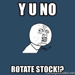 y you no - Y U NO ROTATE STOCK!?