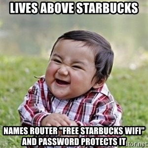 "evil toddler kid2 - Lives above starbucks names router ""free starbucks wifi"" and password protects it"
