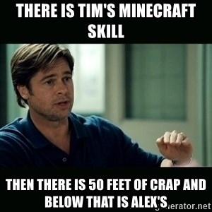 50 feet of Crap - There is Tim's minecraft skill then there is 50 feet of crap and below that is Alex's