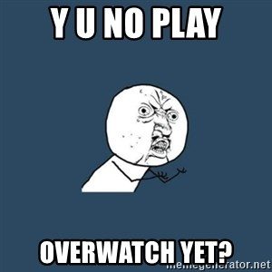 y you no - Y U no play Overwatch yet?