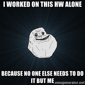 Forever Alone - I worked on this HW alone Because no one else needs to do it but me