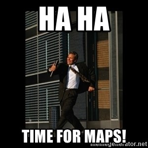 HaHa! Time for X ! - Ha ha time for maps!