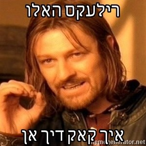 One Does Not Simply - רילעקס האלו איך קאק דיך אן