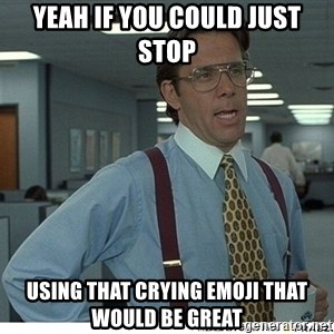 Yeah If You Could Just - YEAH IF YOU COULD JUST STOP  USING THAT CRYING EMOJI THAT WOULD BE GREAT